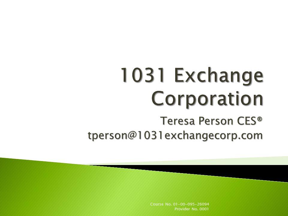 Teresa Person CES® tperson@1031exchangecorp.com Course No. 01-00-095-26094 Provider No. 0001