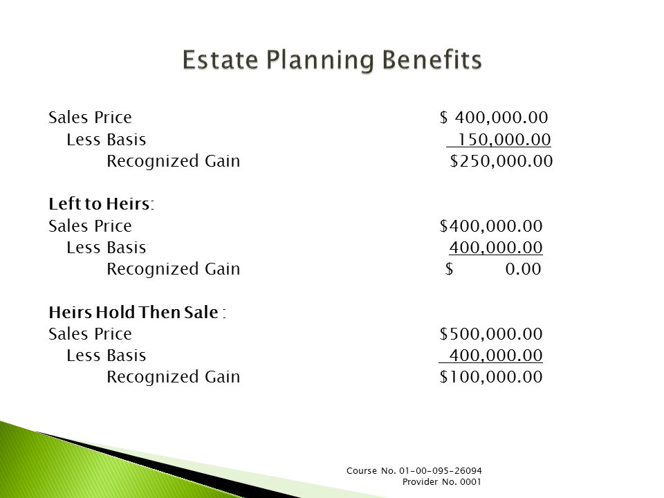Estate Planning Benefits Sales Price$ 400,000.00 Less Basis 150,000.00 Recognized Gain $250,000.00 Left to Heirs: Sales Price$400,000.00 Less Basis 400,000.00 Recognized Gain $0.00 Heirs Hold Then Sale : Sales Price$500,000.00 Less Basis 400,000.00 Recognized Gain$100,000.00 Course No.