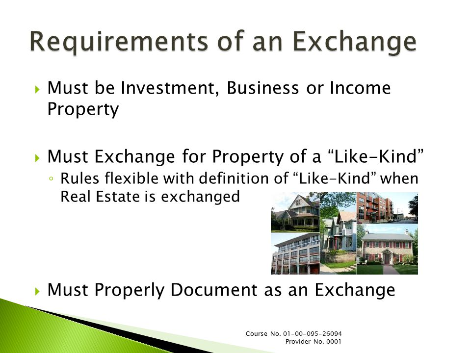  Must be Investment, Business or Income Property  Must Exchange for Property of a Like-Kind ◦ Rules flexible with definition of Like-Kind when Real Estate is exchanged  Must Properly Document as an Exchange Course No.