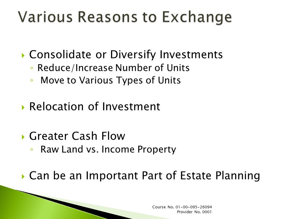  Consolidate or Diversify Investments ◦ Reduce/Increase Number of Units ◦ Move to Various Types of Units  Relocation of Investment  Greater Cash Flow ◦ Raw Land vs.