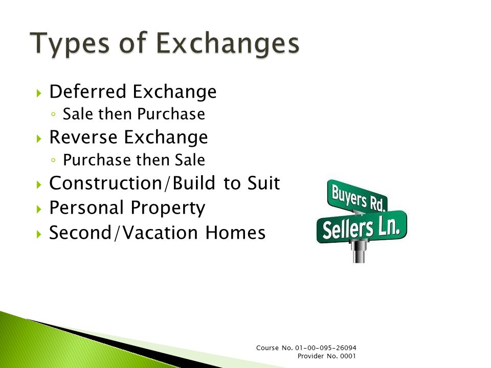  Deferred Exchange ◦ Sale then Purchase  Reverse Exchange ◦ Purchase then Sale  Construction/Build to Suit  Personal Property  Second/Vacation Homes Course No.