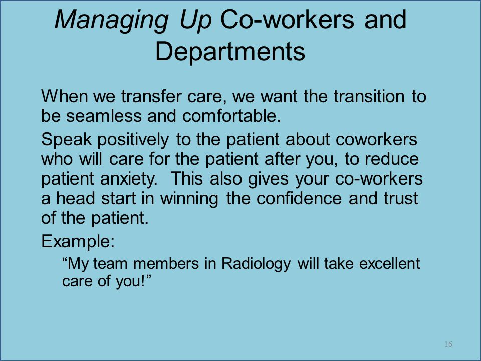 Managing Up Co-workers and Departments When we transfer care, we want the transition to be seamless and comfortable. Speak positively to the patient a