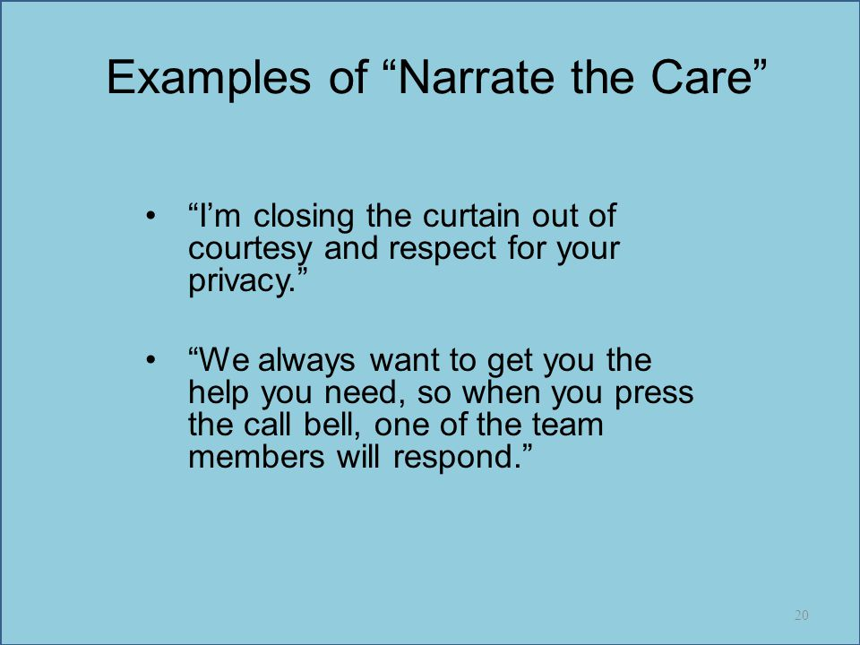 """Examples of """"Narrate the Care"""" """"I'm closing the curtain out of courtesy and respect for your privacy."""" """"We always want to get you the help you need, s"""