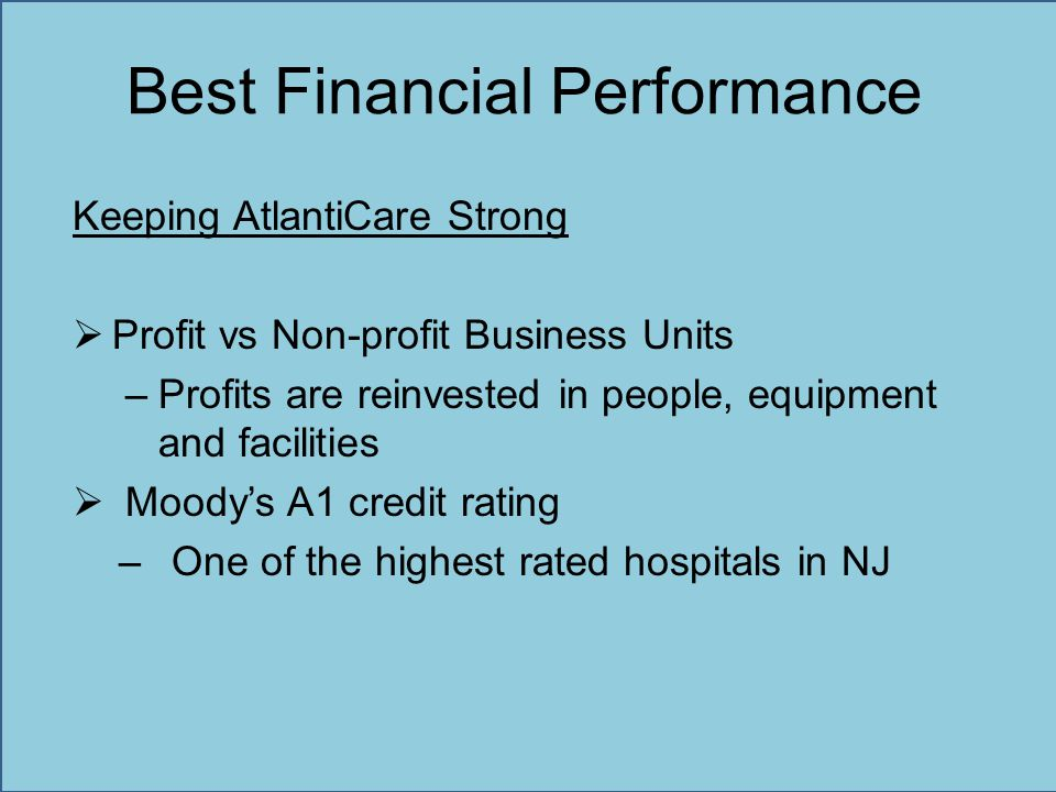 Best Financial Performance Keeping AtlantiCare Strong  Profit vs Non-profit Business Units –Profits are reinvested in people, equipment and facilitie