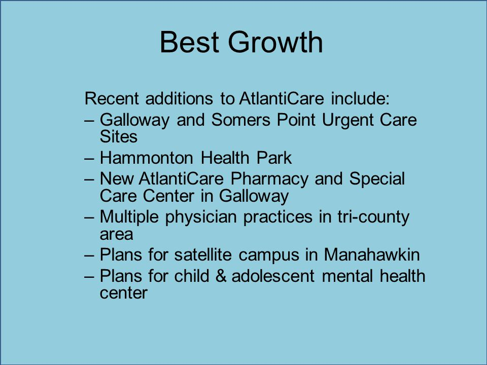 Best Growth Recent additions to AtlantiCare include: –Galloway and Somers Point Urgent Care Sites –Hammonton Health Park –New AtlantiCare Pharmacy and