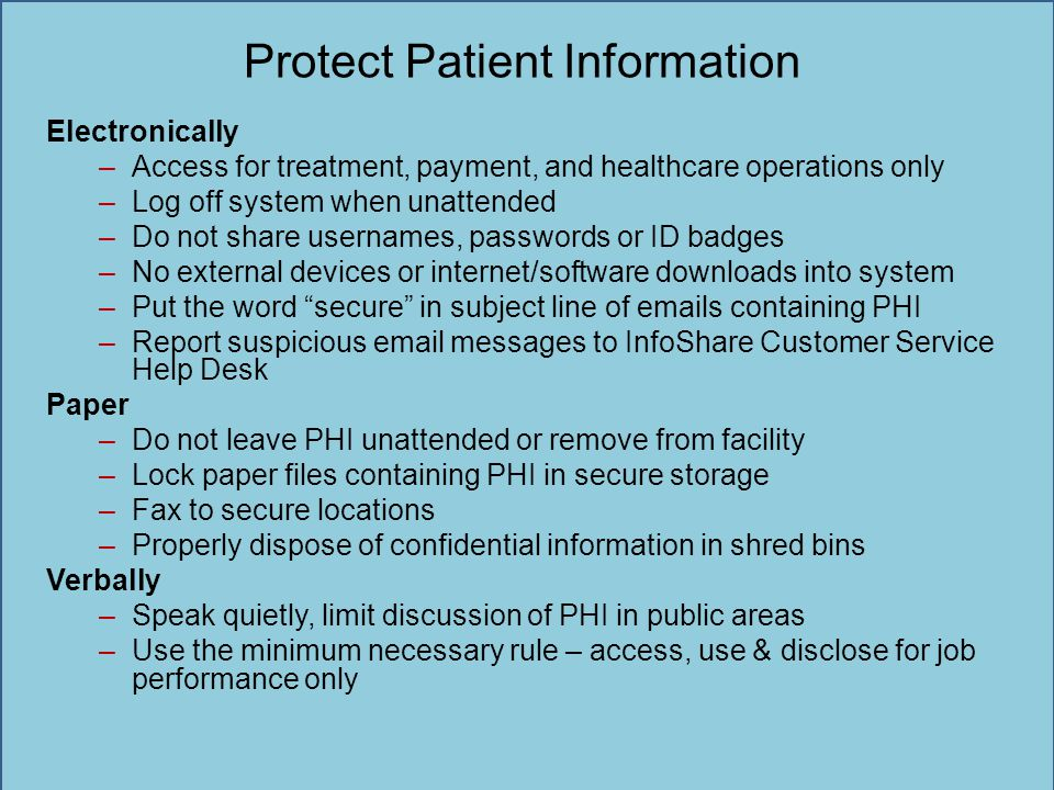 Protect Patient Information Electronically –Access for treatment, payment, and healthcare operations only –Log off system when unattended –Do not shar