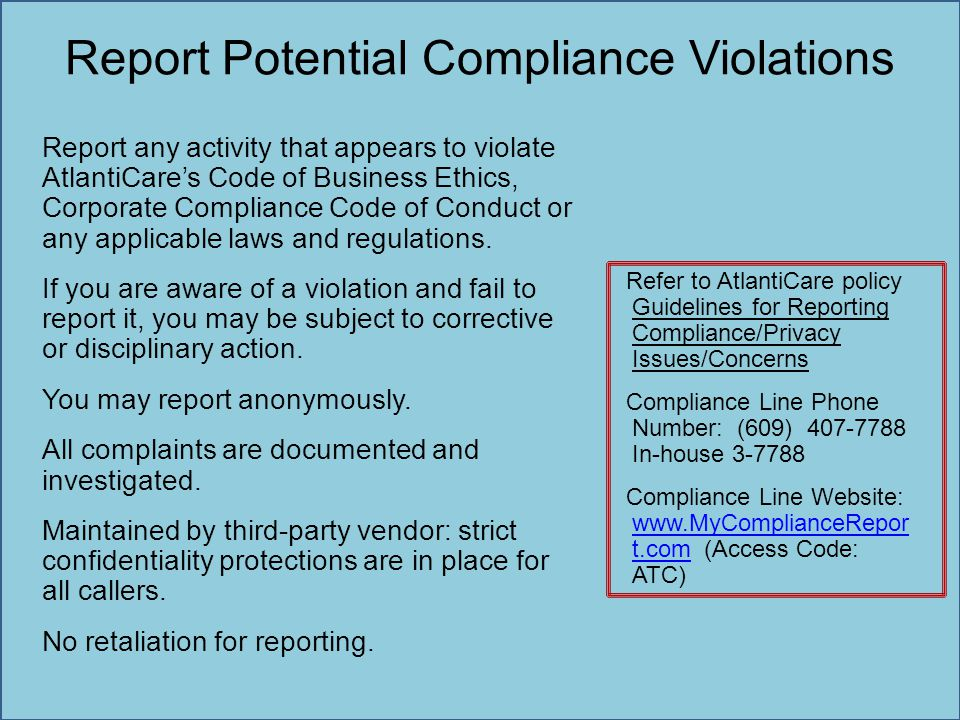 Report Potential Compliance Violations Report any activity that appears to violate AtlantiCare's Code of Business Ethics, Corporate Compliance Code of
