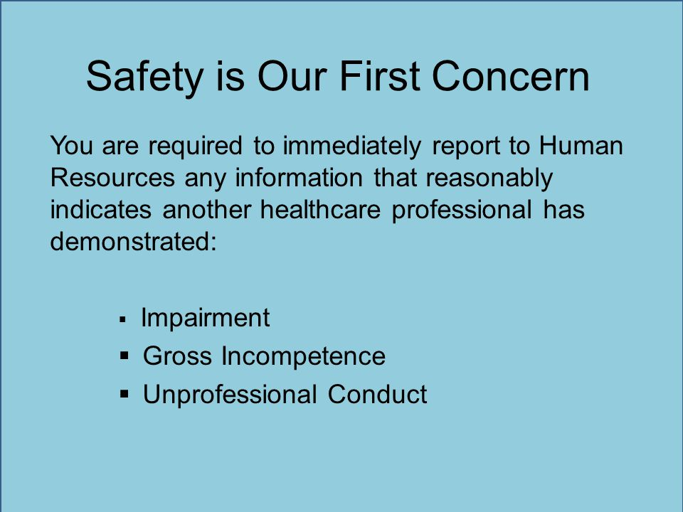 Safety is Our First Concern You are required to immediately report to Human Resources any information that reasonably indicates another healthcare pro