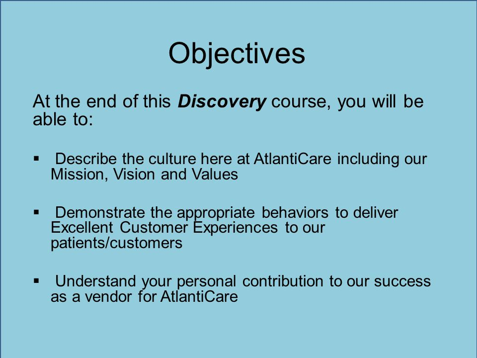 Objectives At the end of this Discovery course, you will be able to:  Describe the culture here at AtlantiCare including our Mission, Vision and Valu