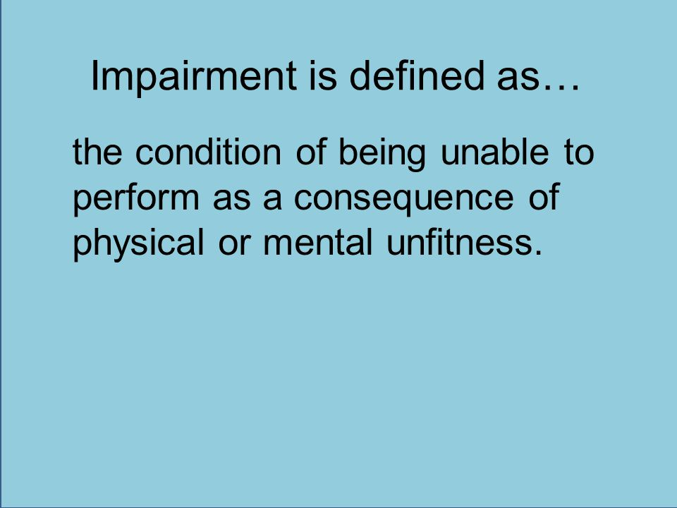 Impairment is defined as… the condition of being unable to perform as a consequence of physical or mental unfitness.