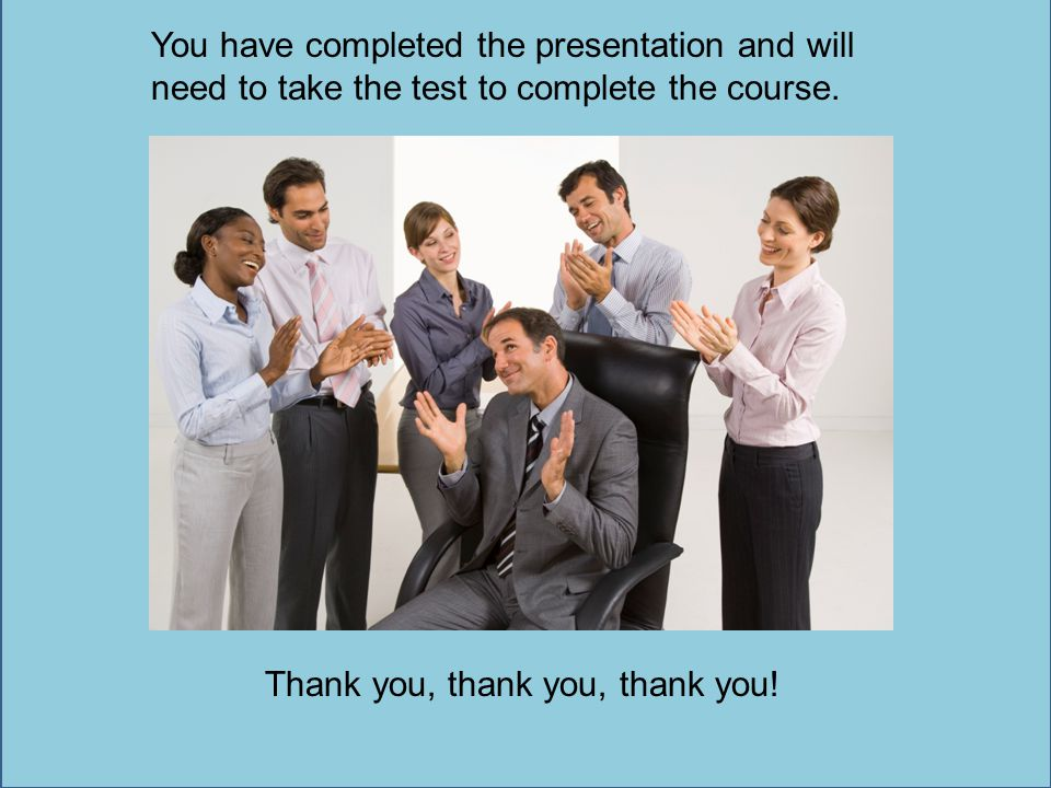 You have completed the presentation and will need to take the test to complete the course. Thank you, thank you, thank you!