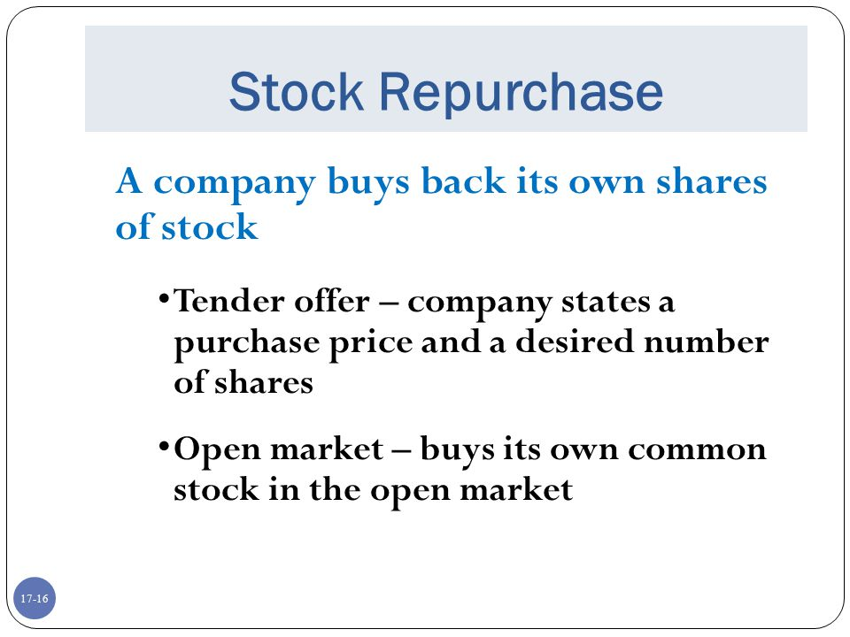 17-16 Stock Repurchase A company buys back its own shares of stock Tender offer – company states a purchase price and a desired number of shares Open
