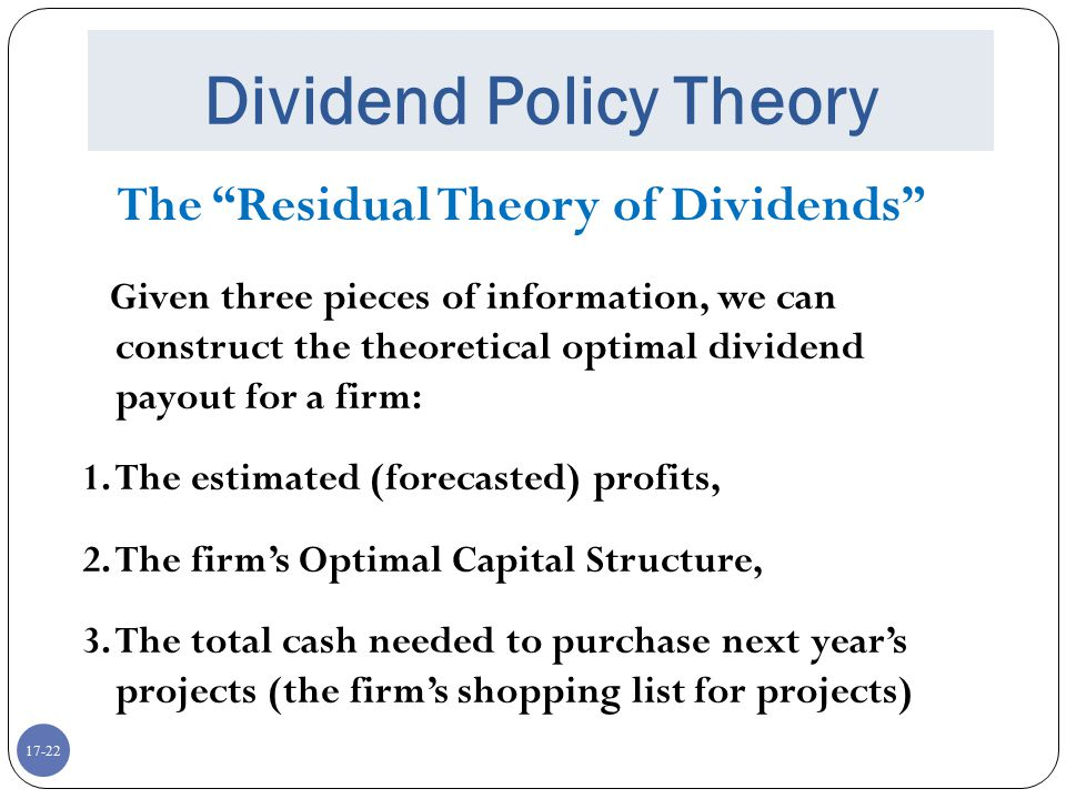 """17-22 Dividend Policy Theory The """"Residual Theory of Dividends"""" Given three pieces of information, we can construct the theoretical optimal dividend p"""