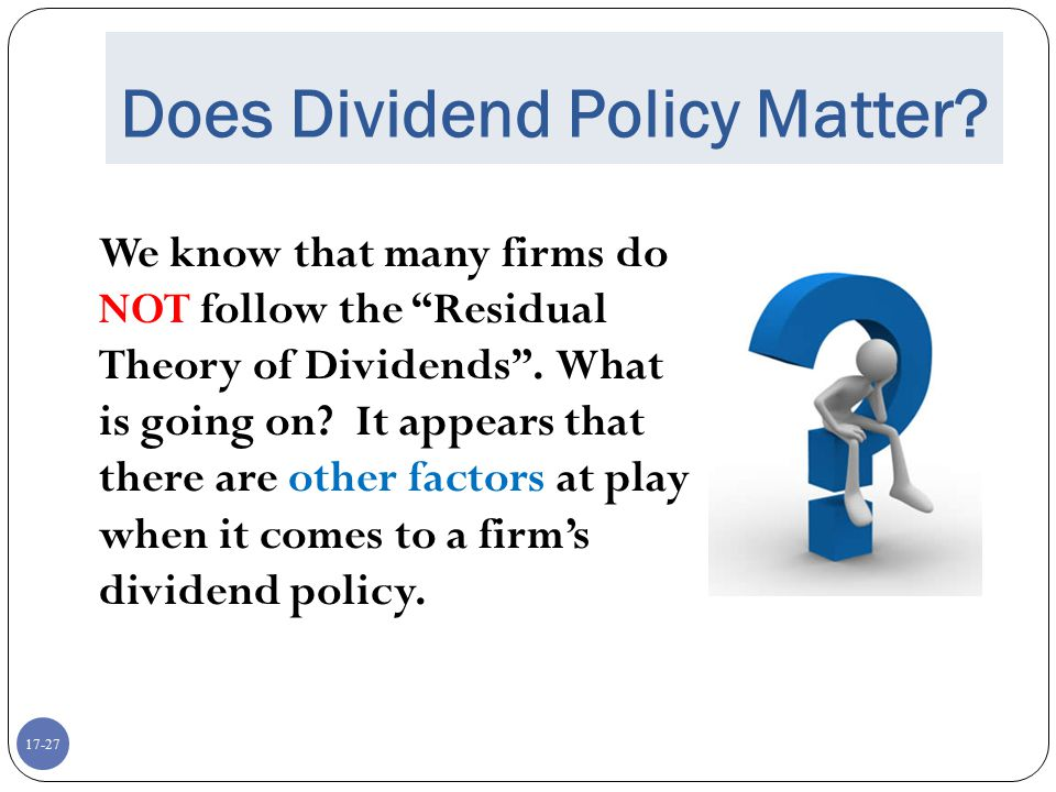 """17-27 Does Dividend Policy Matter? We know that many firms do NOT follow the """"Residual Theory of Dividends"""". What is going on? It appears that there a"""