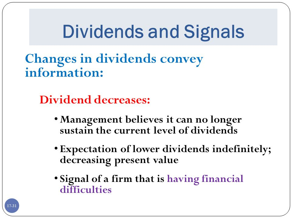 17-31 Dividends and Signals Changes in dividends convey information: Dividend decreases: Management believes it can no longer sustain the current leve