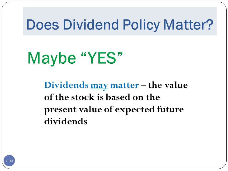 17-32 Does Dividend Policy Matter? Dividends may matter – the value of the stock is based on the present value of expected future dividends