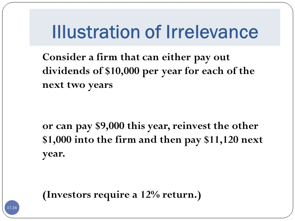 17-34 Illustration of Irrelevance Consider a firm that can either pay out dividends of $10,000 per year for each of the next two years or can pay $9,0