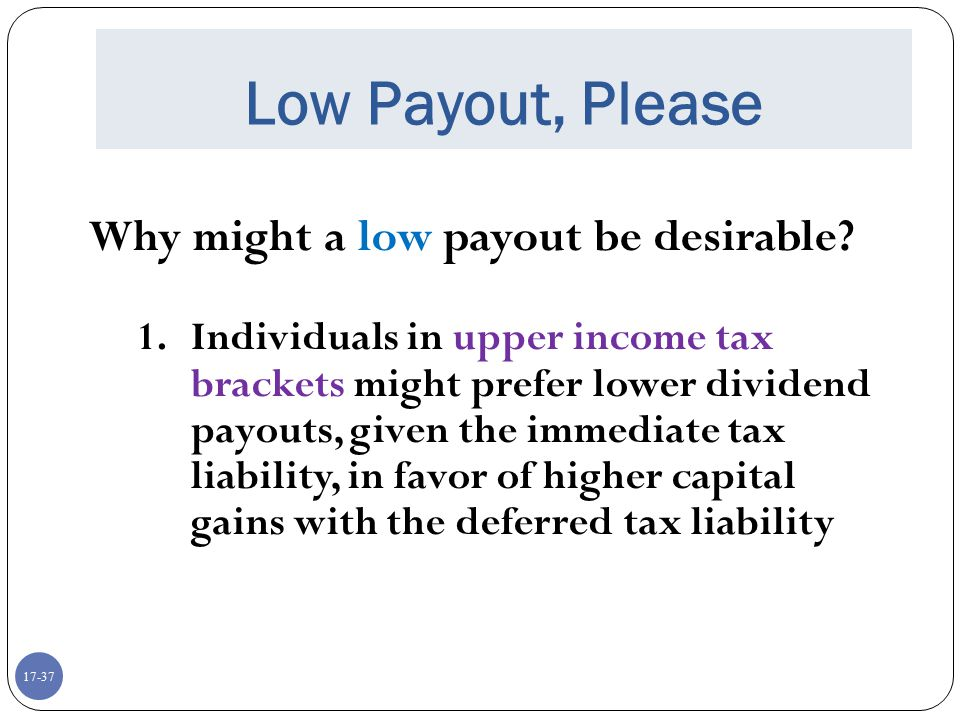 17-37 Low Payout, Please Why might a low payout be desirable? 1.Individuals in upper income tax brackets might prefer lower dividend payouts, given th