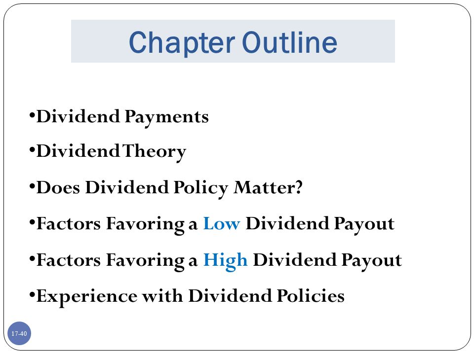 17-40 Chapter Outline Dividend Payments Dividend Theory Does Dividend Policy Matter? Factors Favoring a Low Dividend Payout Factors Favoring a High Di