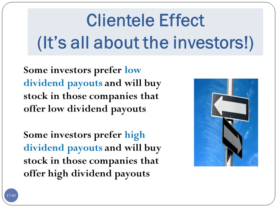 17-43 Clientele Effect (It's all about the investors!) Some investors prefer low dividend payouts and will buy stock in those companies that offer low