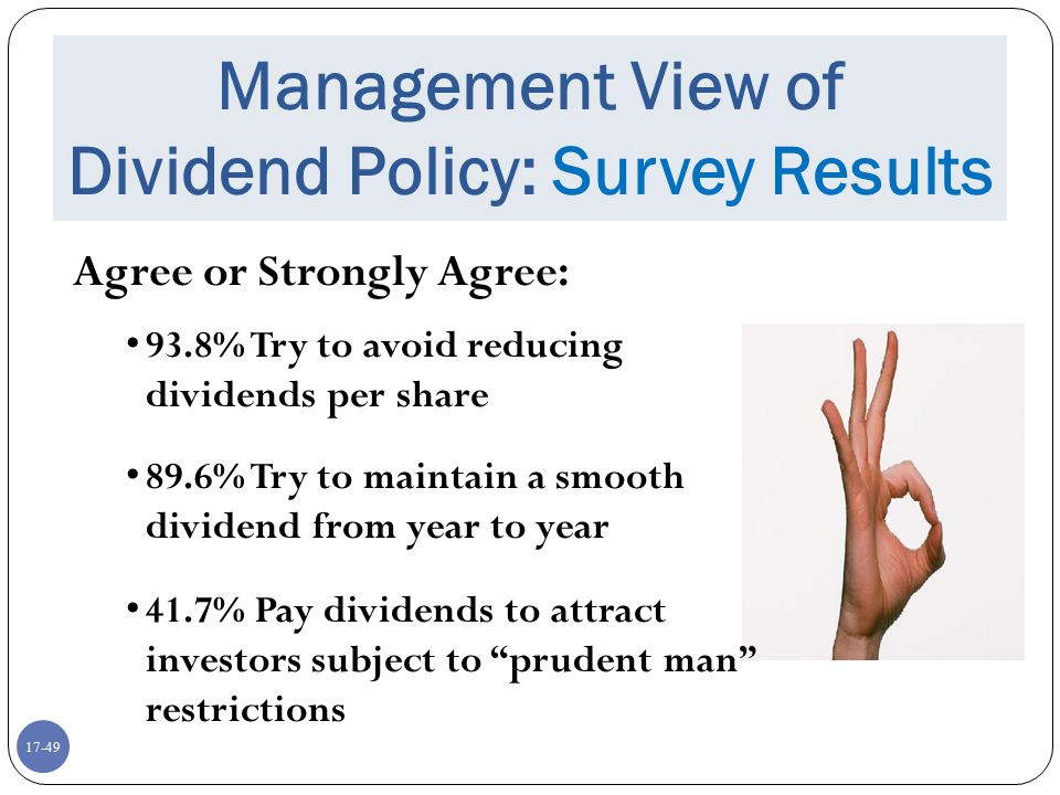 17-49 Management View of Dividend Policy: Survey Results Agree or Strongly Agree: 93.8% Try to avoid reducing dividends per share 89.6% Try to maintai