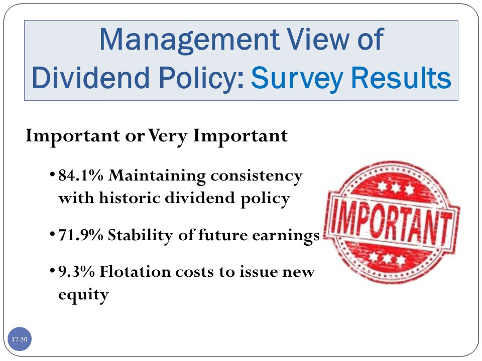 17-50 Management View of Dividend Policy: Survey Results Important or Very Important 84.1% Maintaining consistency with historic dividend policy 71.9%