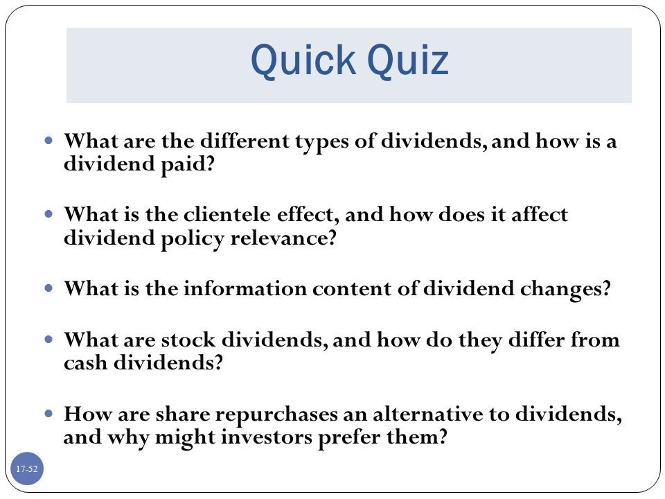 17-52 Quick Quiz What are the different types of dividends, and how is a dividend paid? What is the clientele effect, and how does it affect dividend