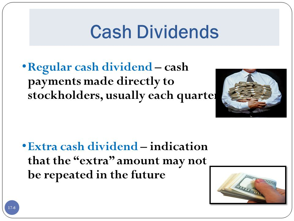 17-6 Cash Dividends Regular cash dividend – cash payments made directly to stockholders, usually each quarter Extra cash dividend – indication that th