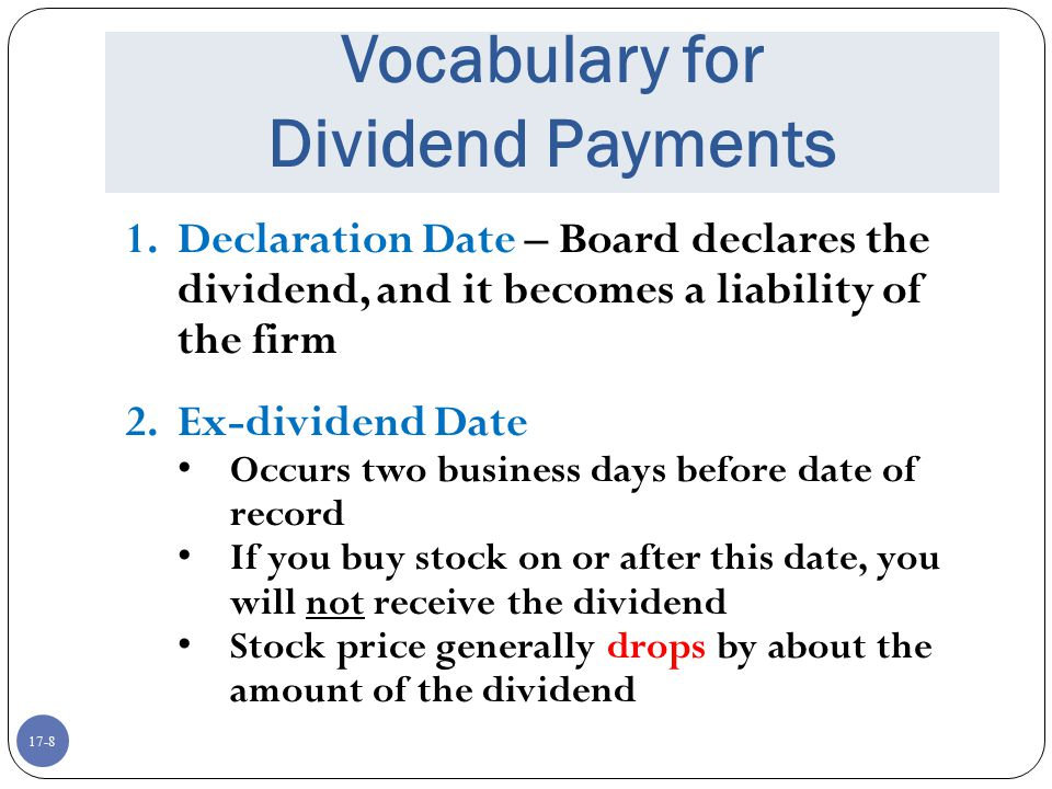 17-8 Vocabulary for Dividend Payments 1.Declaration Date – Board declares the dividend, and it becomes a liability of the firm 2. Ex-dividend Date Occ