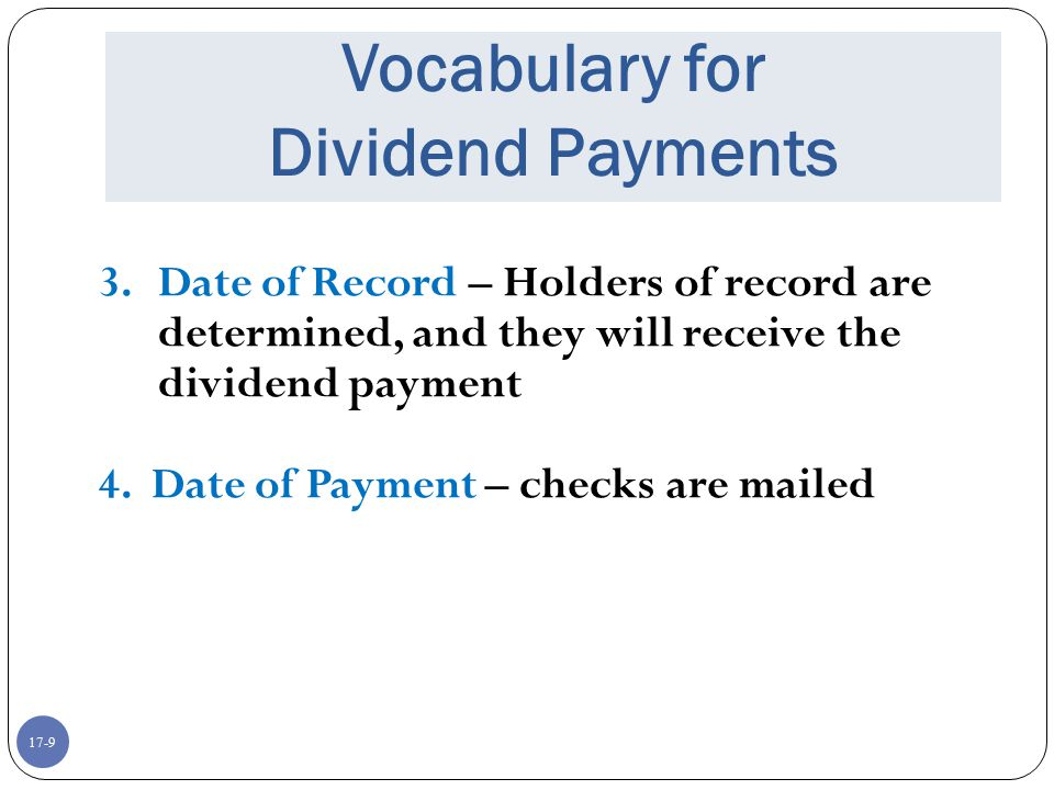 17-9 Vocabulary for Dividend Payments 3.Date of Record – Holders of record are determined, and they will receive the dividend payment 4. Date of Payme
