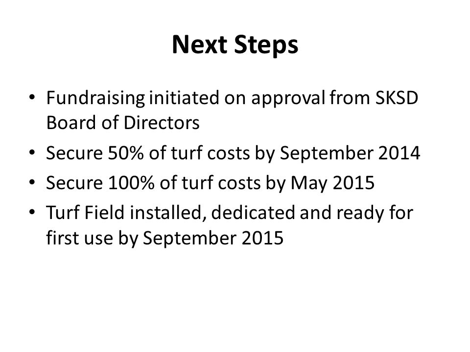 Next Steps Fundraising initiated on approval from SKSD Board of Directors Secure 50% of turf costs by September 2014 Secure 100% of turf costs by May 2015 Turf Field installed, dedicated and ready for first use by September 2015