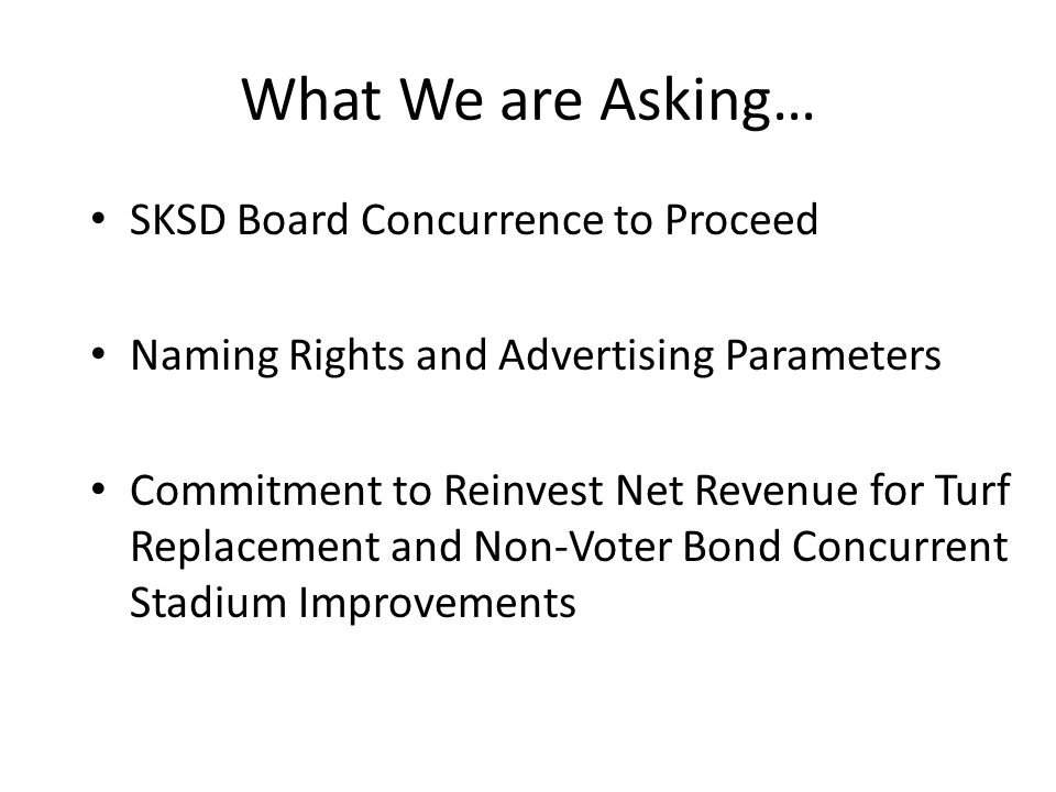 What We are Asking… SKSD Board Concurrence to Proceed Naming Rights and Advertising Parameters Commitment to Reinvest Net Revenue for Turf Replacement and Non-Voter Bond Concurrent Stadium Improvements