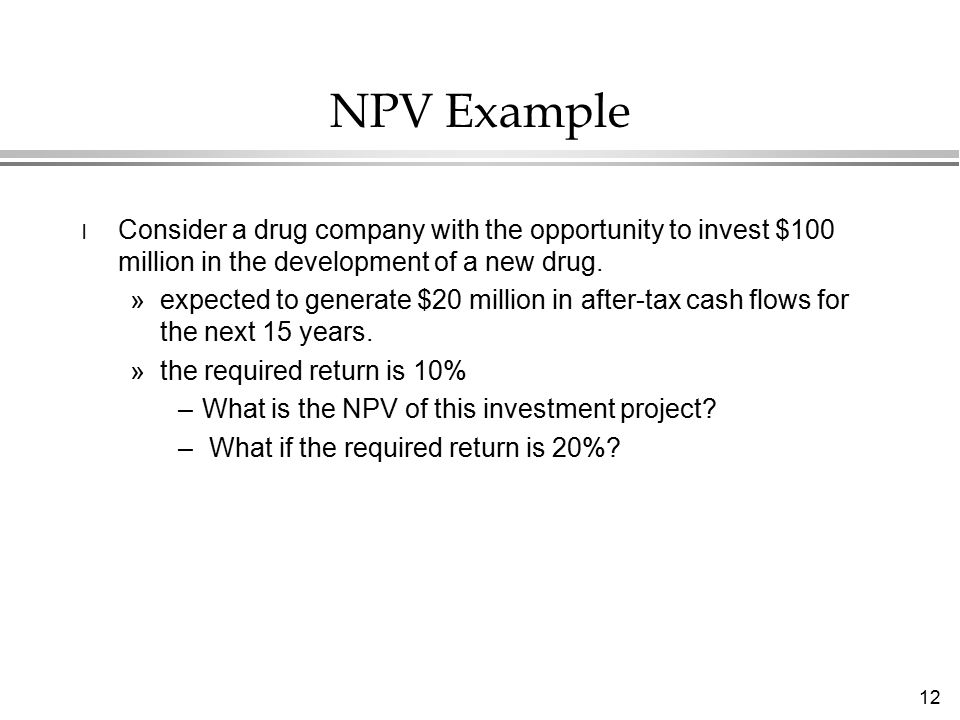 12 NPV Example l Consider a drug company with the opportunity to invest $100 million in the development of a new drug.