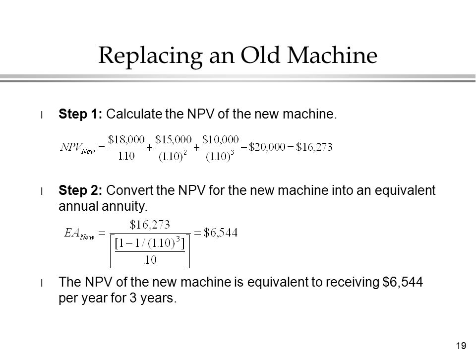 19 Replacing an Old Machine l Step 1: Calculate the NPV of the new machine.