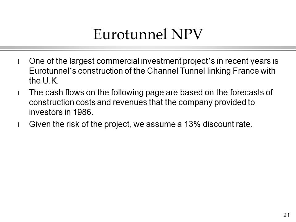 21 Eurotunnel NPV l One of the largest commercial investment project ' s in recent years is Eurotunnel ' s construction of the Channel Tunnel linking France with the U.K.