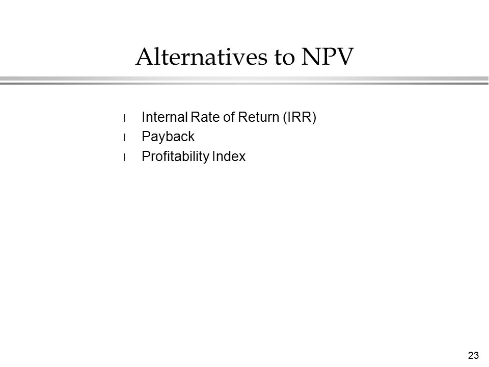 23 Alternatives to NPV l Internal Rate of Return (IRR) l Payback l Profitability Index