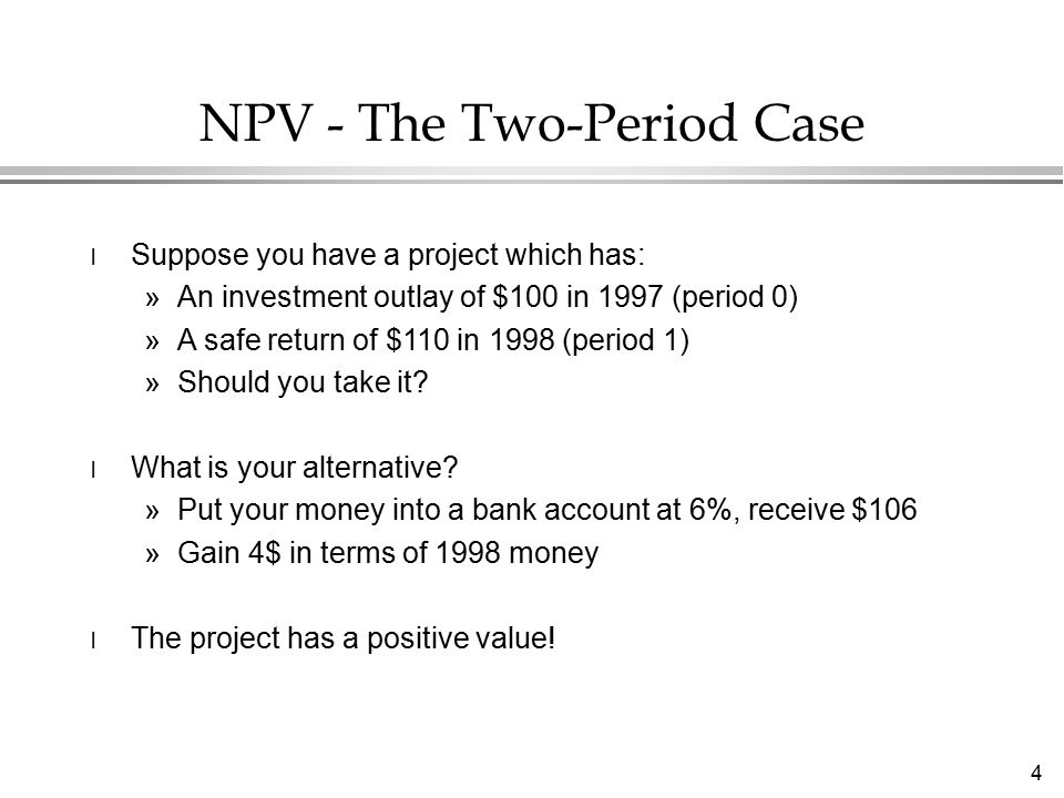 5 Denote the 1997 and 1998 cash flows as follows: CF 0 = - 100Cash outflow in period 0 CF 1 = 110Cash return in period 1 Your comparison is a rate of return r of 6% or r=0.06.