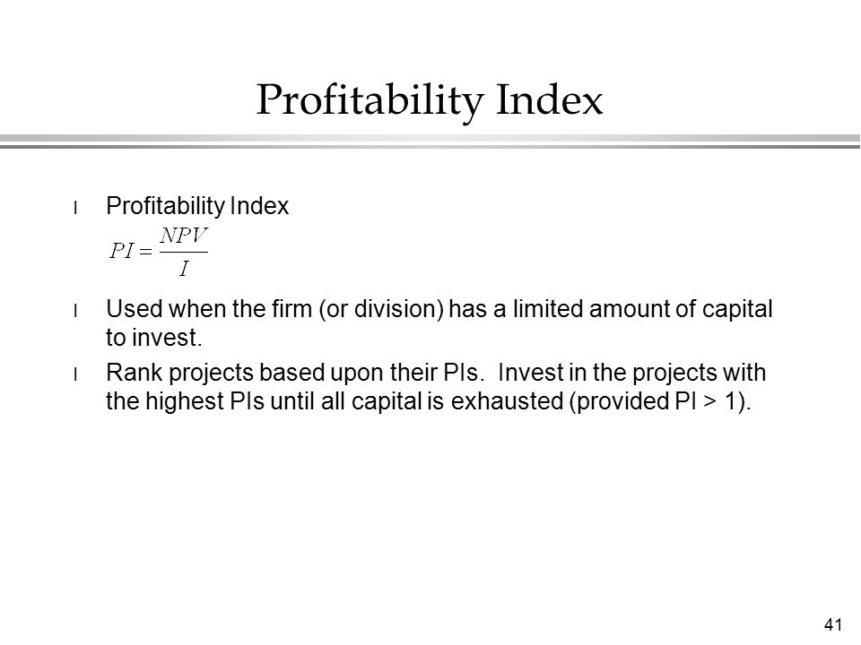 41 Profitability Index l Profitability Index l Used when the firm (or division) has a limited amount of capital to invest.