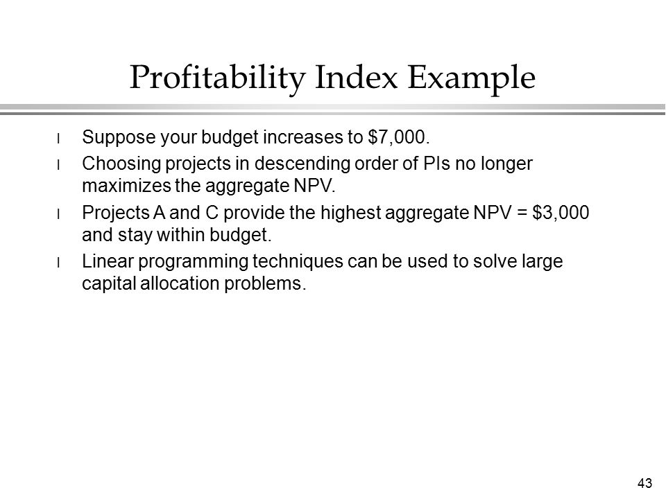 43 Profitability Index Example l Suppose your budget increases to $7,000.
