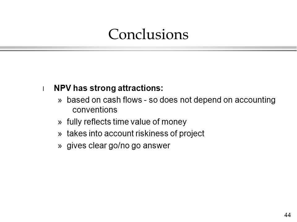 44 Conclusions l NPV has strong attractions: »based on cash flows - so does not depend on accounting conventions »fully reflects time value of money »takes into account riskiness of project »gives clear go/no go answer