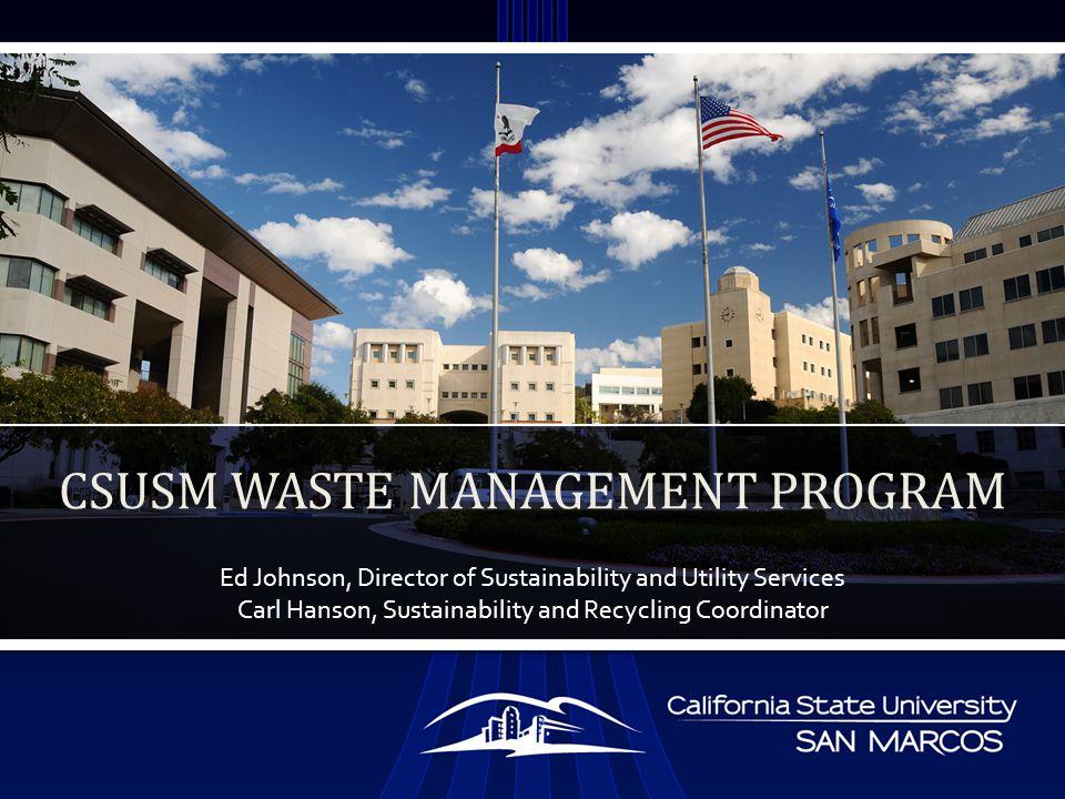 Ed Johnson, Director of Sustainability and Utility Services Carl Hanson, Sustainability and Recycling Coordinator CSUSM WASTE MANAGEMENT PROGRAM