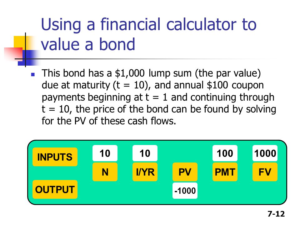 7-12 Using a financial calculator to value a bond This bond has a $1,000 lump sum (the par value) due at maturity (t = 10), and annual $100 coupon payments beginning at t = 1 and continuing through t = 10, the price of the bond can be found by solving for the PV of these cash flows.