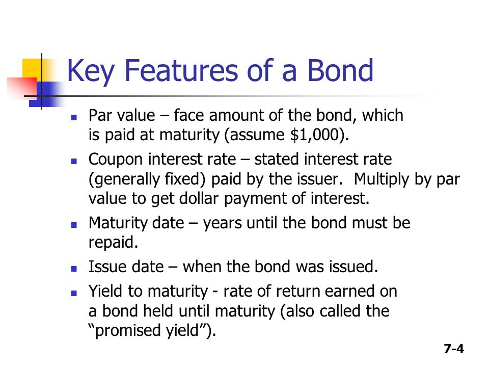 7-4 Key Features of a Bond Par value – face amount of the bond, which is paid at maturity (assume $1,000).