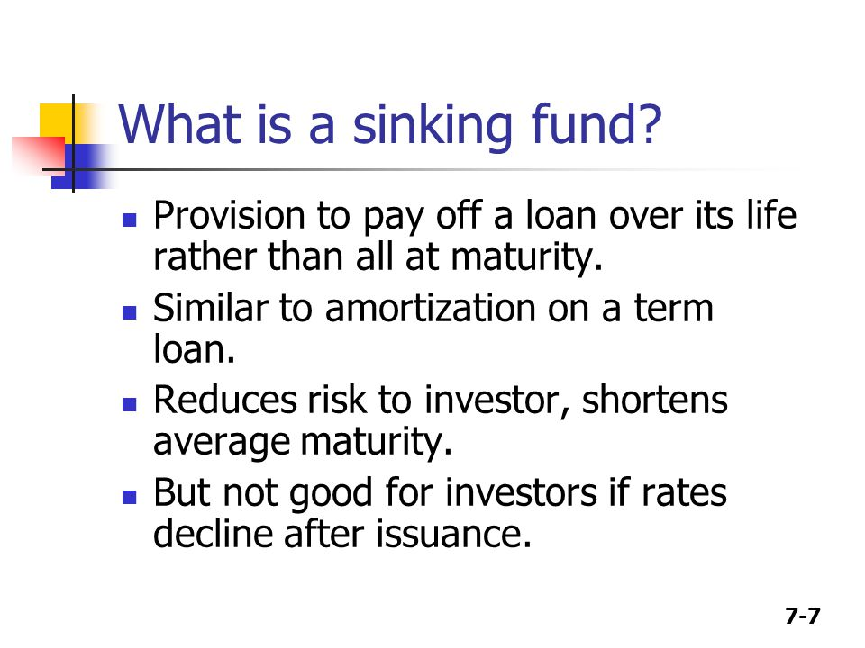 7-7 What is a sinking fund. Provision to pay off a loan over its life rather than all at maturity.