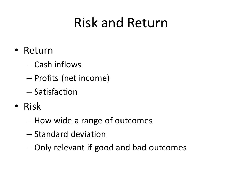 Risk and Return Return – Cash inflows – Profits (net income) – Satisfaction Risk – How wide a range of outcomes – Standard deviation – Only relevant i