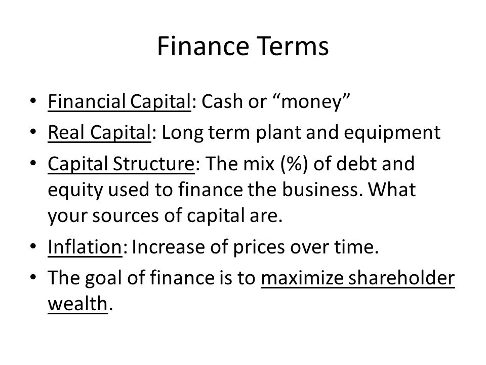 """Finance Terms Financial Capital: Cash or """"money"""" Real Capital: Long term plant and equipment Capital Structure: The mix (%) of debt and equity used to"""