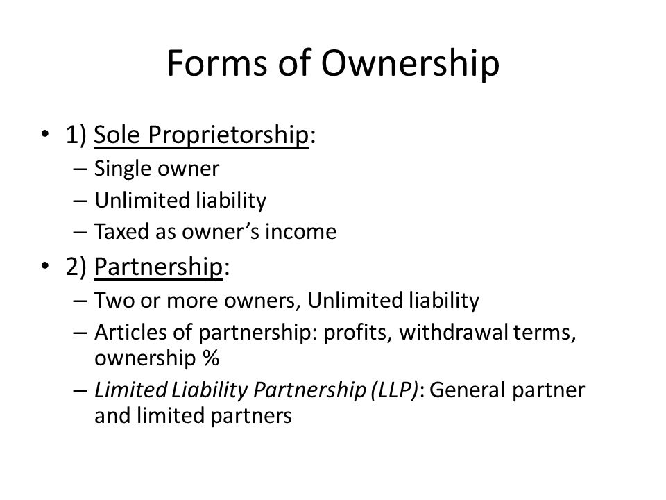 Forms of Ownership 1) Sole Proprietorship: – Single owner – Unlimited liability – Taxed as owner's income 2) Partnership: – Two or more owners, Unlimited liability – Articles of partnership: profits, withdrawal terms, ownership % – Limited Liability Partnership (LLP): General partner and limited partners