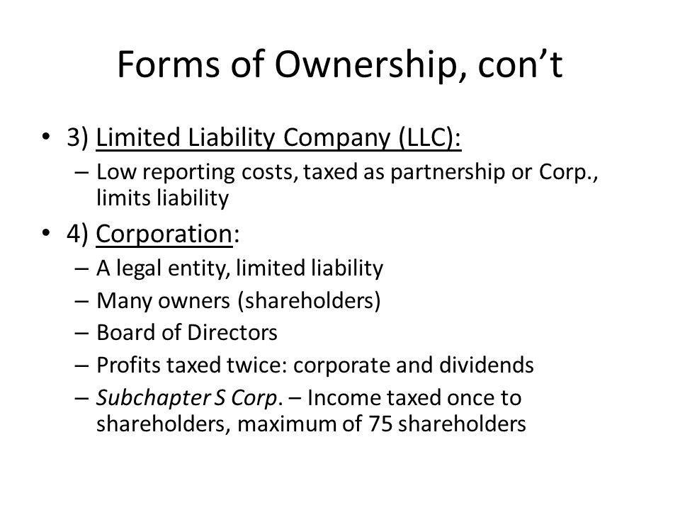 Forms of Ownership, con't 3) Limited Liability Company (LLC): – Low reporting costs, taxed as partnership or Corp., limits liability 4) Corporation: – A legal entity, limited liability – Many owners (shareholders) – Board of Directors – Profits taxed twice: corporate and dividends – Subchapter S Corp.
