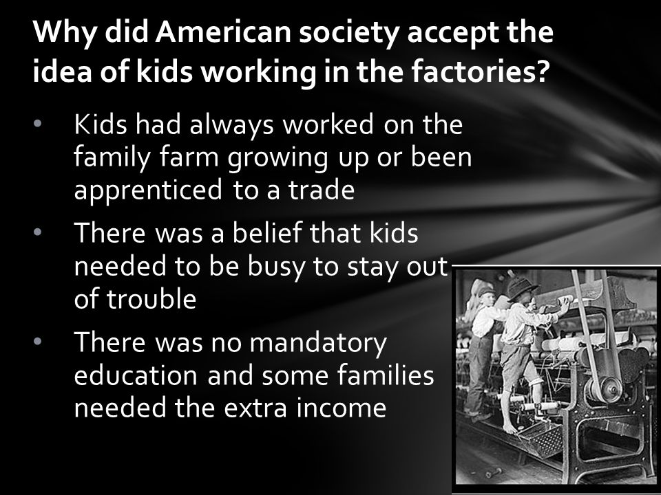 Kids had always worked on the family farm growing up or been apprenticed to a trade There was a belief that kids needed to be busy to stay out of trouble There was no mandatory education and some families needed the extra income Why did American society accept the idea of kids working in the factories