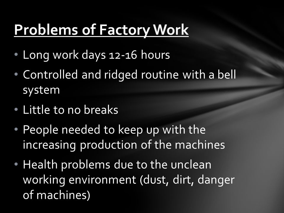 Long work days 12-16 hours Controlled and ridged routine with a bell system Little to no breaks People needed to keep up with the increasing production of the machines Health problems due to the unclean working environment (dust, dirt, danger of machines) Problems of Factory Work